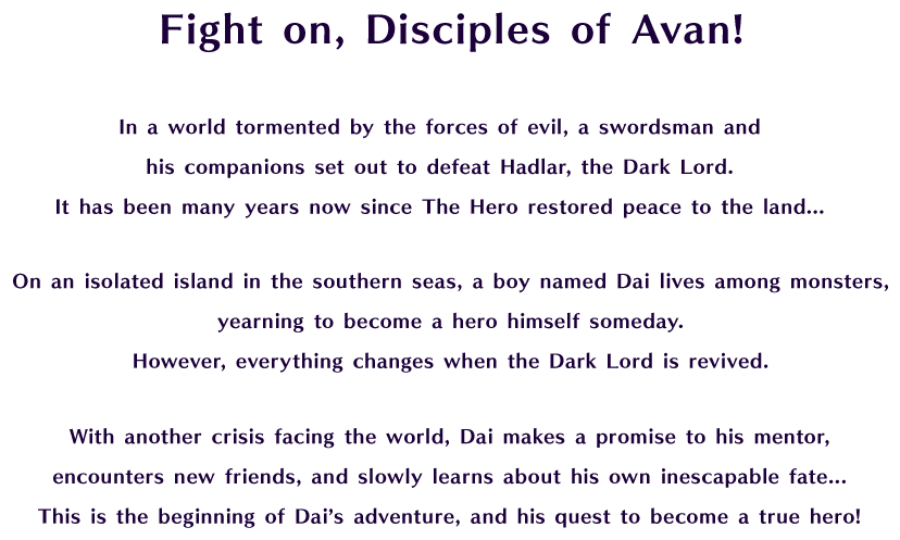 Fight on, Disciples of Avan! In a world tormented by the forces of evil, a swordsman and his companions set out to defeat Hadlar, the Dark Lord. It has been many years now since The Hero restored peace to the land... On an isolated island in the southern seas, a boy named Dai lives among monsters, yearning to become a hero himself someday. However, everything changes when the Dark Lord is revived. With another crisis facing the world, Dai makes a promise to his mentor, encounters new friends, and slowly learns about his own inescapable fate... This is the beginning of Dai's adventure, and his quest to become a true hero!